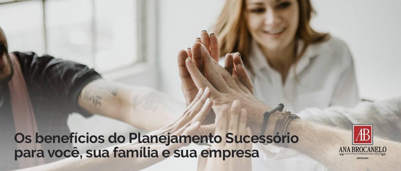 Os benefícios do Planejamento Sucessório para você, sua família e sua empresa.