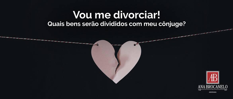 Vou me divorciar. Quais bens serão divididos com meu cônjuge?