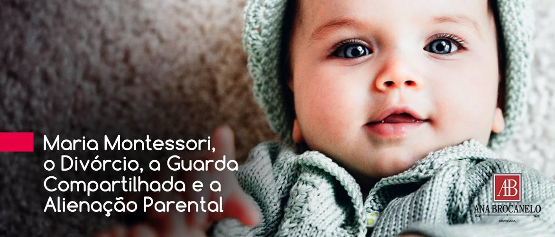 Maria Montessori, o Divórcio, a Guarda Compartilhada e a Alienação Parental.